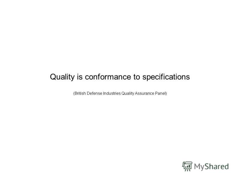 Quality is conformance to specifications (British Defense Industries Quality Assurance Panel)