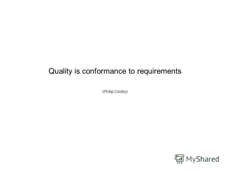 Quality is conformance to requirements (Philip Crosby)