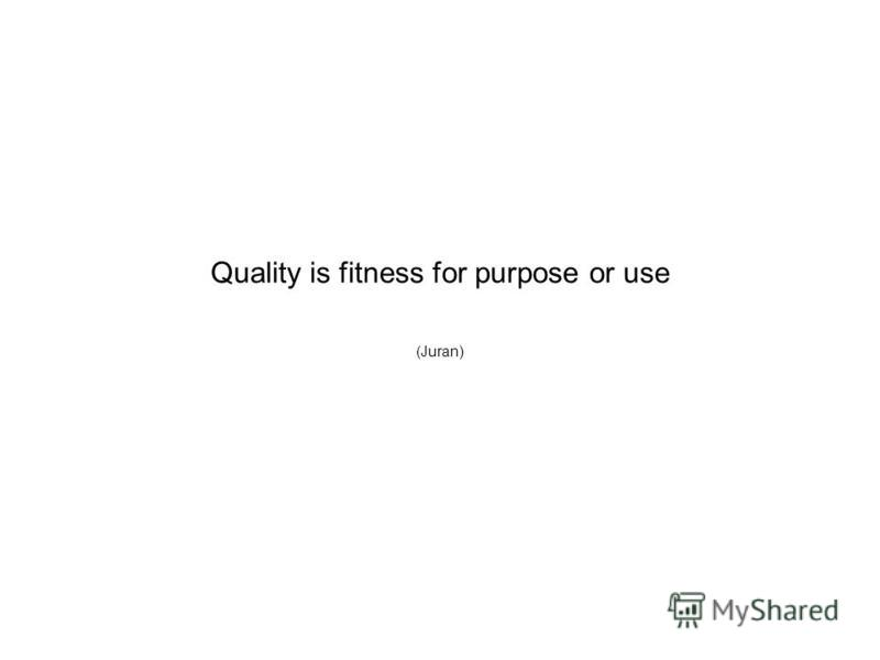 Quality is fitness for purpose or use (Juran)