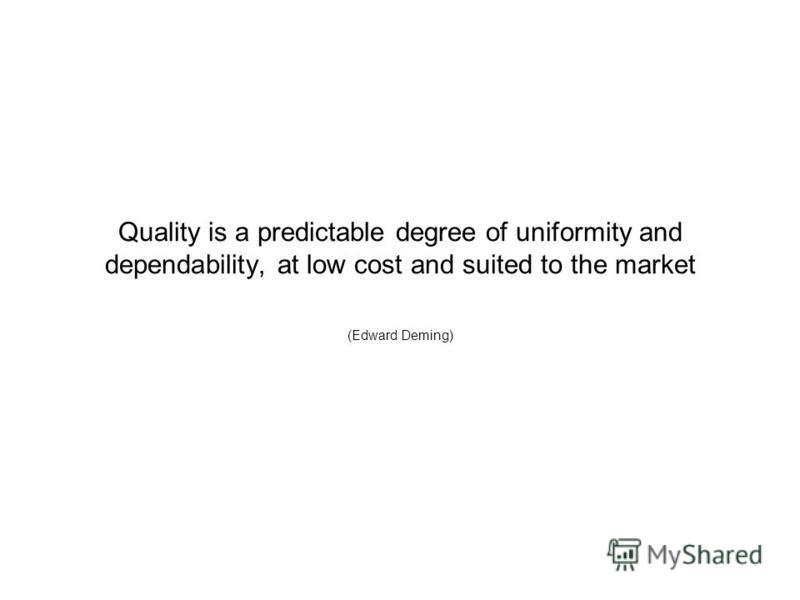 Quality is a predictable degree of uniformity and dependability, at low cost and suited to the market (Edward Deming)