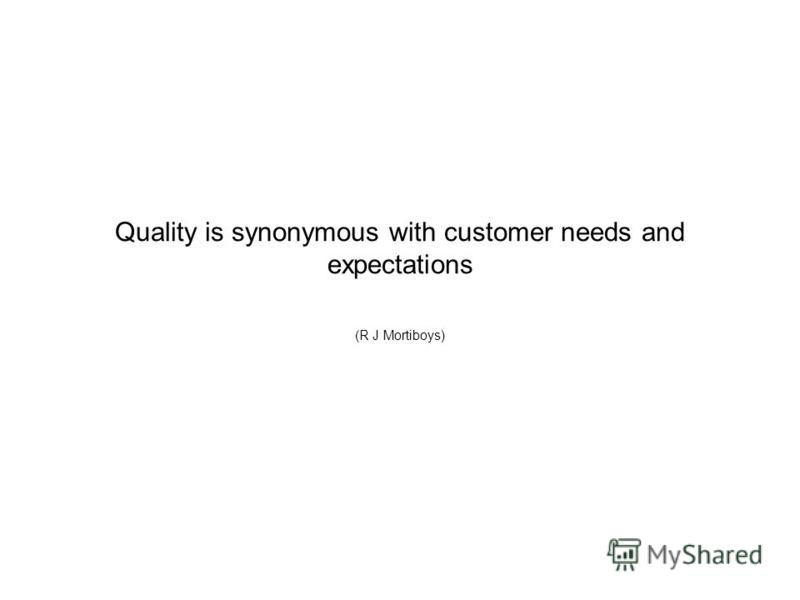 Quality is synonymous with customer needs and expectations (R J Mortiboys)