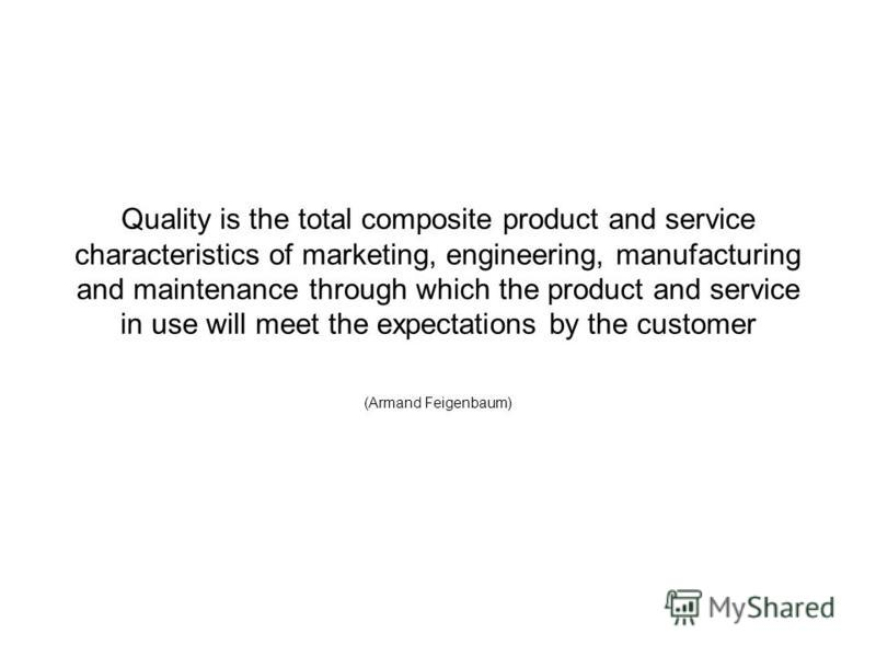 Quality is the total composite product and service characteristics of marketing, engineering, manufacturing and maintenance through which the product and service in use will meet the expectations by the customer (Armand Feigenbaum)