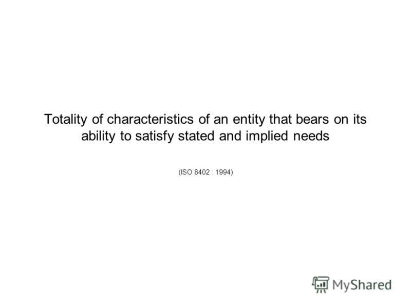 Totality of characteristics of an entity that bears on its ability to satisfy stated and implied needs (ISO 8402 : 1994)