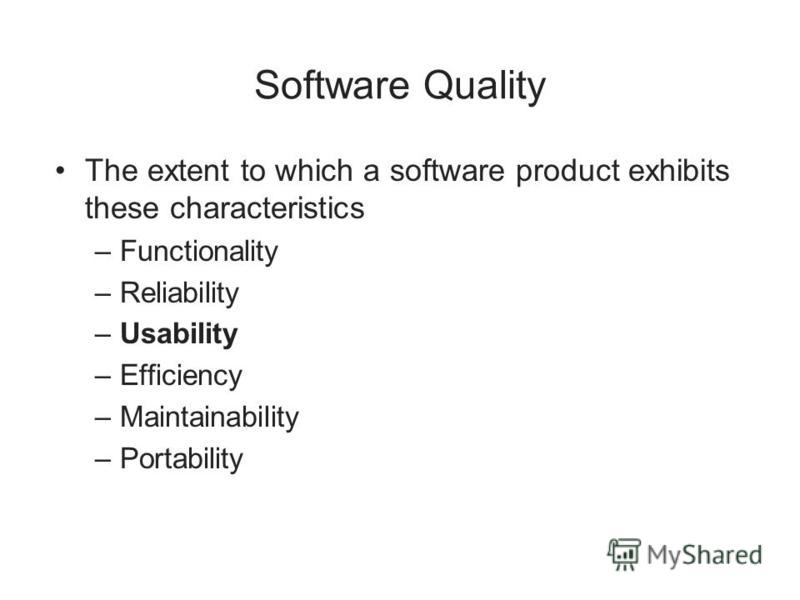 Software Quality The extent to which a software product exhibits these characteristics –Functionality –Reliability –Usability –Efficiency –Maintainability –Portability