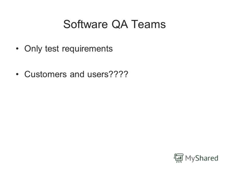 Software QA Teams Only test requirements Customers and users????