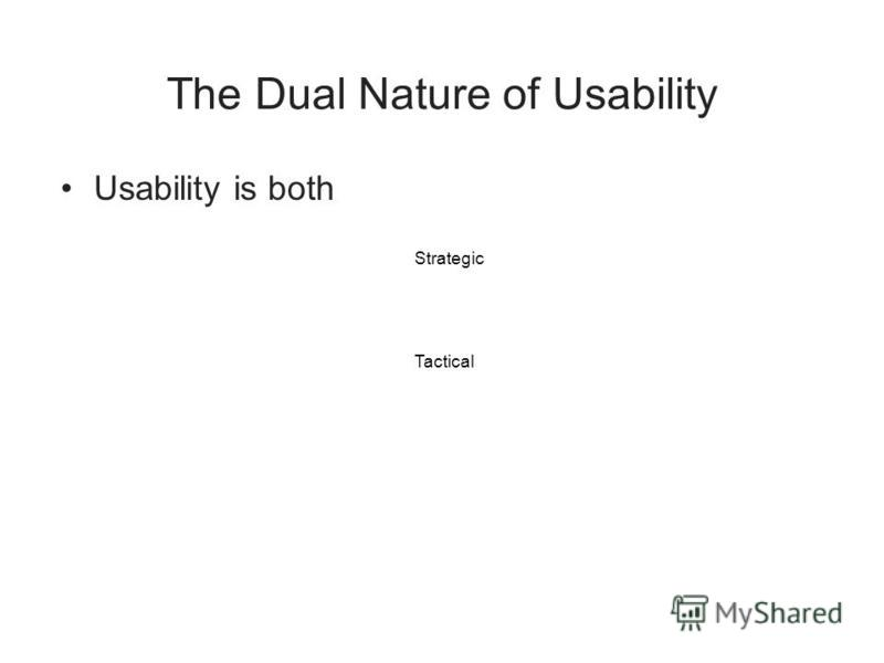 The Dual Nature of Usability Usability is both Strategic Tactical
