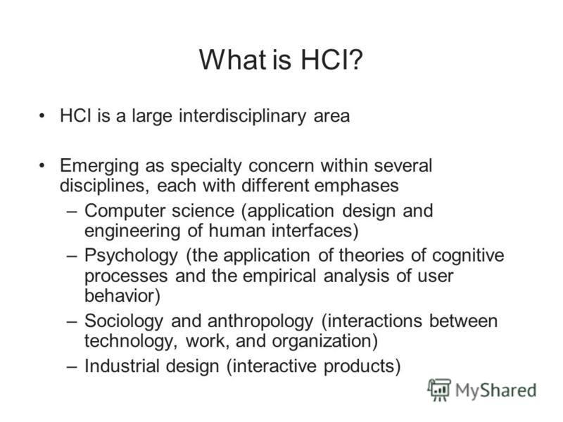 What is HCI? HCI is a large interdisciplinary area Emerging as specialty concern within several disciplines, each with different emphases –Computer science (application design and engineering of human interfaces) –Psychology (the application of theor