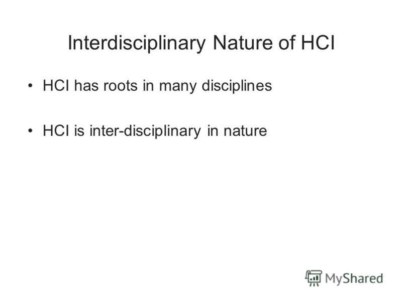 Interdisciplinary Nature of HCI HCI has roots in many disciplines HCI is inter-disciplinary in nature