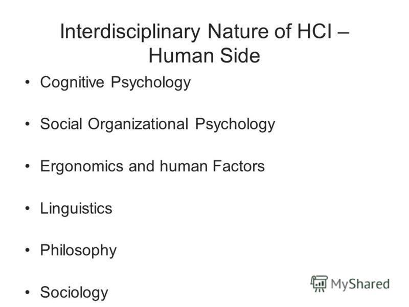 Interdisciplinary Nature of HCI – Human Side Cognitive Psychology Social Organizational Psychology Ergonomics and human Factors Linguistics Philosophy Sociology Anthropology