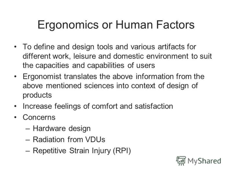Ergonomics or Human Factors To define and design tools and various artifacts for different work, leisure and domestic environment to suit the capacities and capabilities of users Ergonomist translates the above information from the above mentioned sc