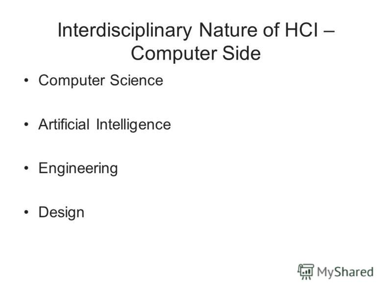 Interdisciplinary Nature of HCI – Computer Side Computer Science Artificial Intelligence Engineering Design