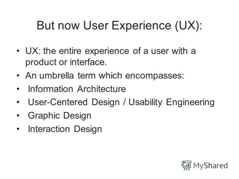 But now User Experience (UX): UX: the entire experience of a user with a product or interface. An umbrella term which encompasses: Information Architecture User-Centered Design / Usability Engineering Graphic Design Interaction Design