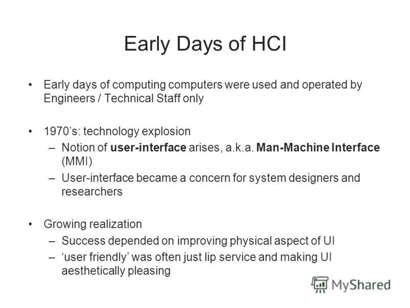 Early Days of HCI Early days of computing computers were used and operated by Engineers / Technical Staff only 1970s: technology explosion –Notion of user-interface arises, a.k.a. Man-Machine Interface (MMI) –User-interface became a concern for syste