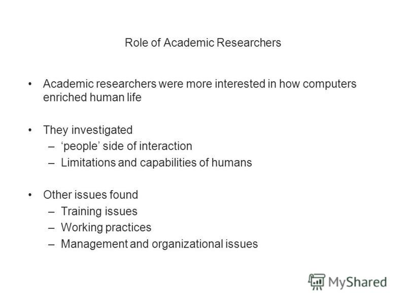Role of Academic Researchers Academic researchers were more interested in how computers enriched human life They investigated –people side of interaction –Limitations and capabilities of humans Other issues found –Training issues –Working practices –