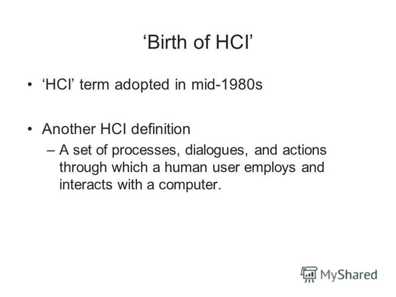 Birth of HCI HCI term adopted in mid-1980s Another HCI definition –A set of processes, dialogues, and actions through which a human user employs and interacts with a computer.