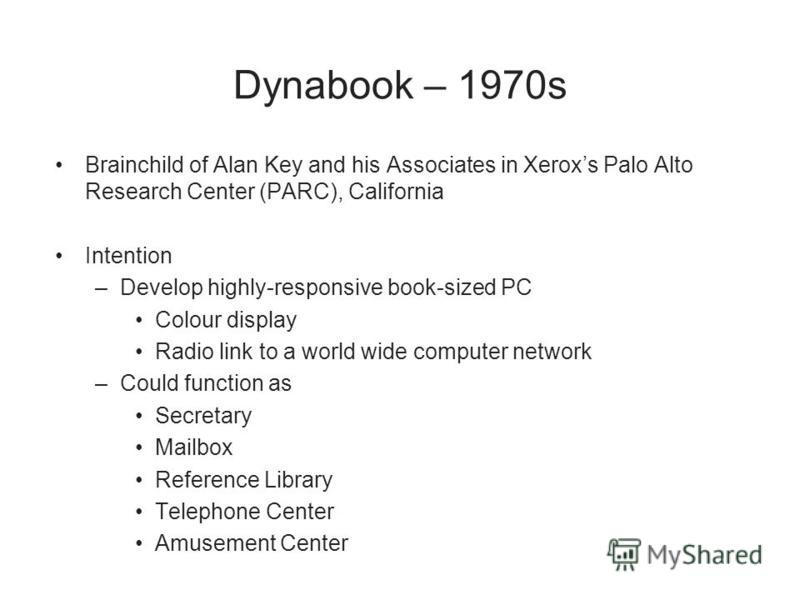 Dynabook – 1970s Brainchild of Alan Key and his Associates in Xeroxs Palo Alto Research Center (PARC), California Intention –Develop highly-responsive book-sized PC Colour display Radio link to a world wide computer network –Could function as Secreta