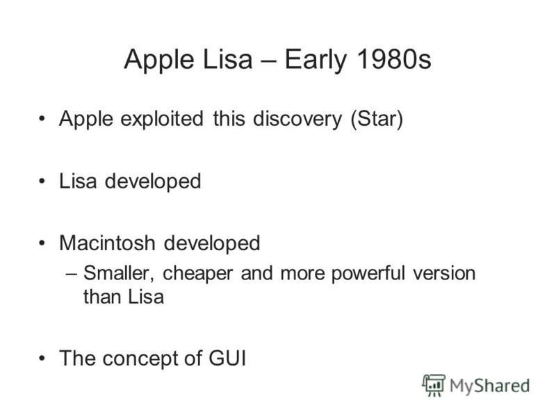 Apple Lisa – Early 1980s Apple exploited this discovery (Star) Lisa developed Macintosh developed –Smaller, cheaper and more powerful version than Lisa The concept of GUI