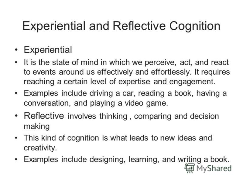 Experiential and Reflective Cognition Experiential It is the state of mind in which we perceive, act, and react to events around us effectively and effortlessly. It requires reaching a certain level of expertise and engagement. Examples include drivi