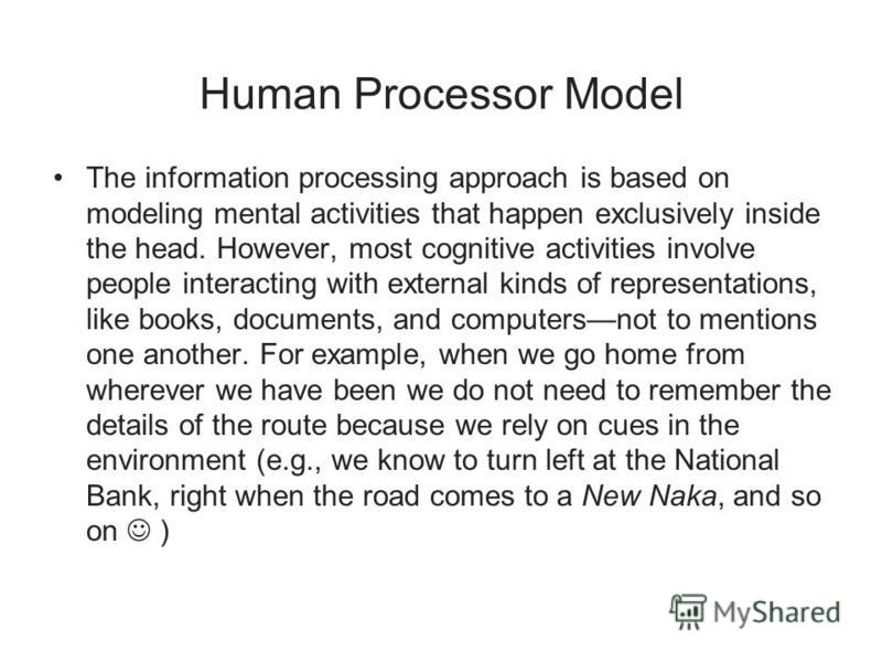 Human Processor Model The information processing approach is based on modeling mental activities that happen exclusively inside the head. However, most cognitive activities involve people interacting with external kinds of representations, like books