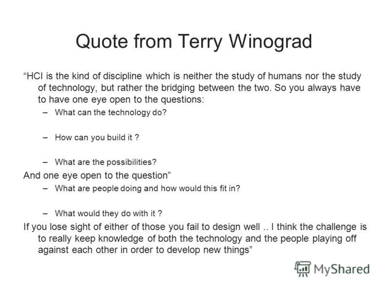 Quote from Terry Winograd HCI is the kind of discipline which is neither the study of humans nor the study of technology, but rather the bridging between the two. So you always have to have one eye open to the questions: –What can the technology do?