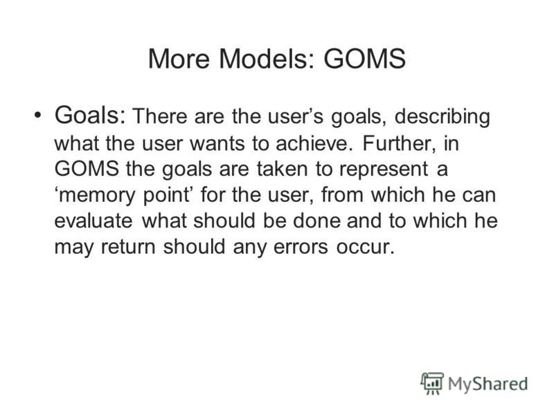 More Models: GOMS Goals: There are the users goals, describing what the user wants to achieve. Further, in GOMS the goals are taken to represent a memory point for the user, from which he can evaluate what should be done and to which he may return sh