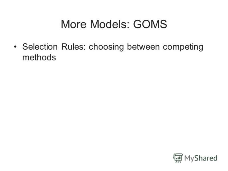 More Models: GOMS Selection Rules: choosing between competing methods