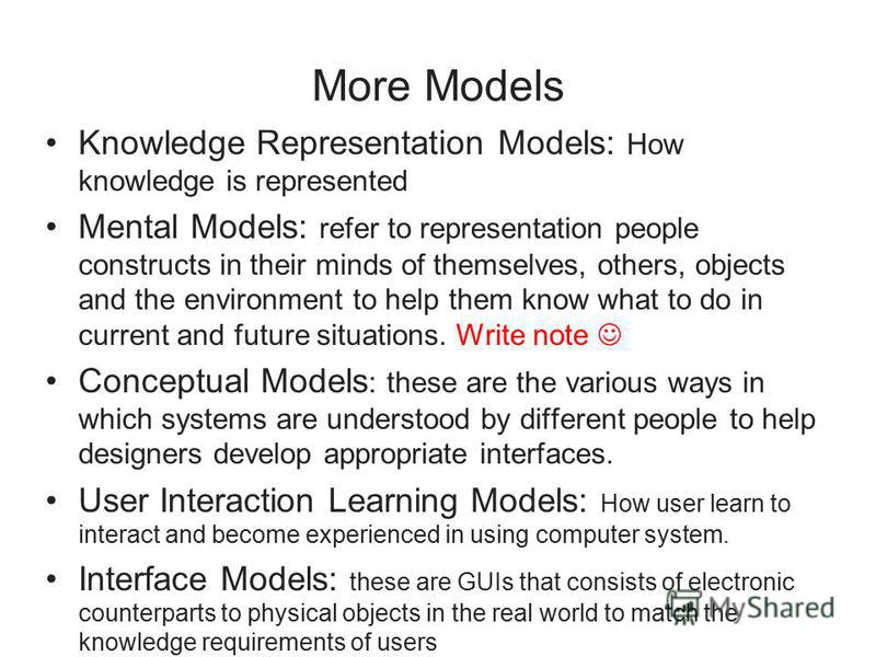 More Models Knowledge Representation Models: How knowledge is represented Mental Models: refer to representation people constructs in their minds of themselves, others, objects and the environment to help them know what to do in current and future si