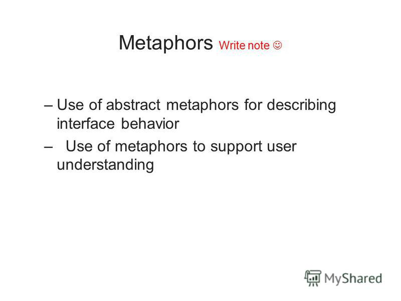 Metaphors Write note –Use of abstract metaphors for describing interface behavior – Use of metaphors to support user understanding