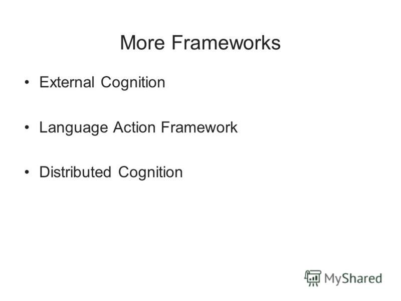 More Frameworks External Cognition Language Action Framework Distributed Cognition