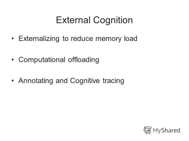External Cognition Externalizing to reduce memory load Computational offloading Annotating and Cognitive tracing
