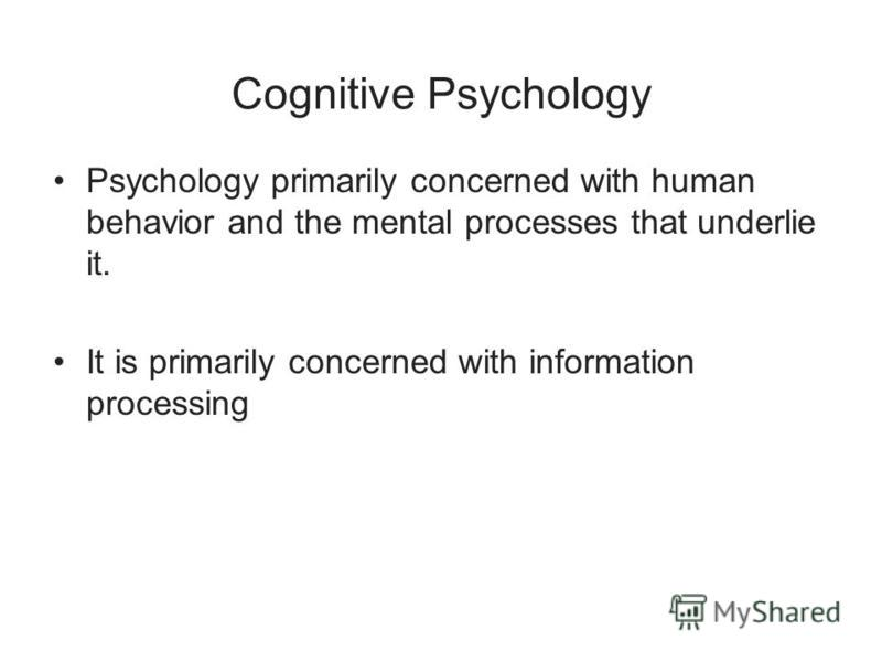 Cognitive Psychology Psychology primarily concerned with human behavior and the mental processes that underlie it. It is primarily concerned with information processing