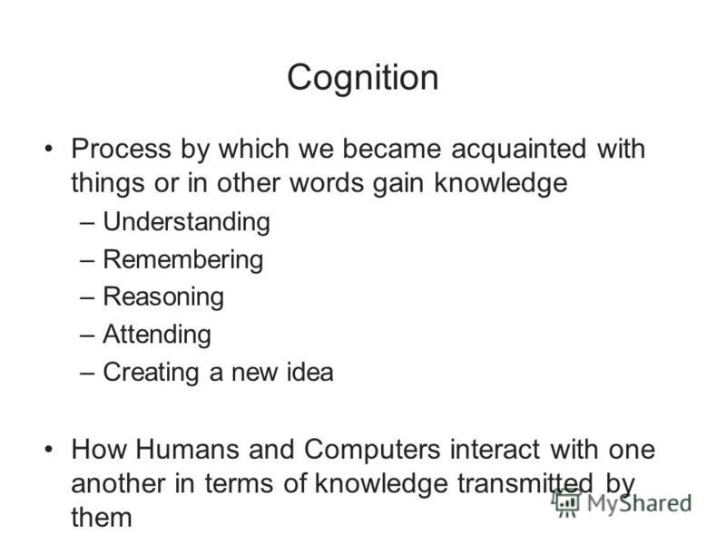 Cognition Process by which we became acquainted with things or in other words gain knowledge –Understanding –Remembering –Reasoning –Attending –Creating a new idea How Humans and Computers interact with one another in terms of knowledge transmitted b
