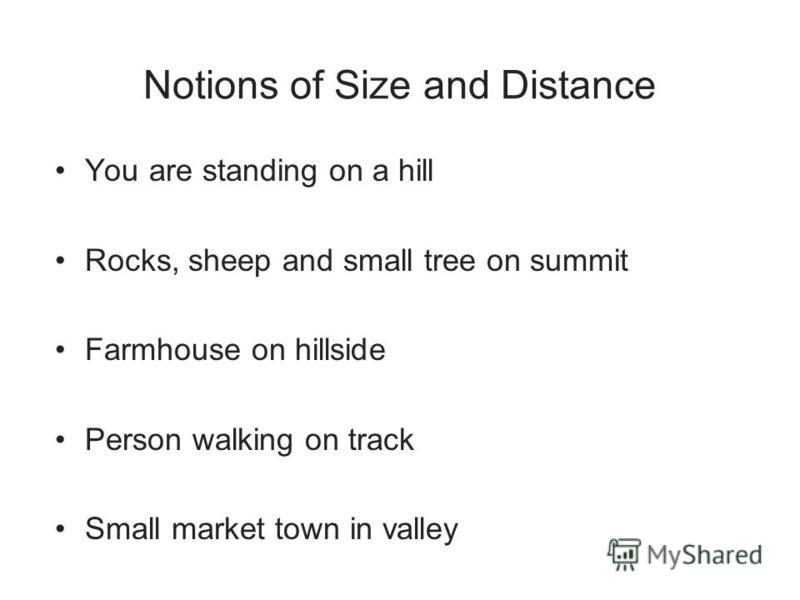 Notions of Size and Distance You are standing on a hill Rocks, sheep and small tree on summit Farmhouse on hillside Person walking on track Small market town in valley