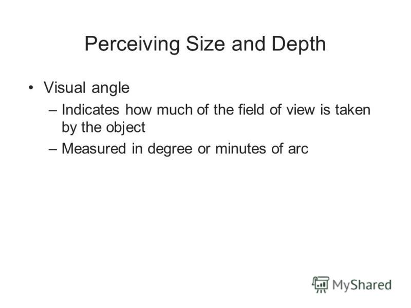 Perceiving Size and Depth Visual angle –Indicates how much of the field of view is taken by the object –Measured in degree or minutes of arc