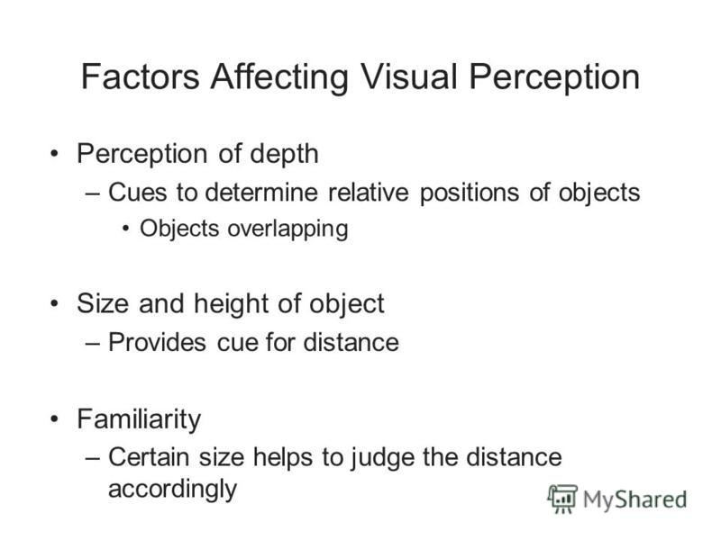 Factors Affecting Visual Perception Perception of depth –Cues to determine relative positions of objects Objects overlapping Size and height of object –Provides cue for distance Familiarity –Certain size helps to judge the distance accordingly