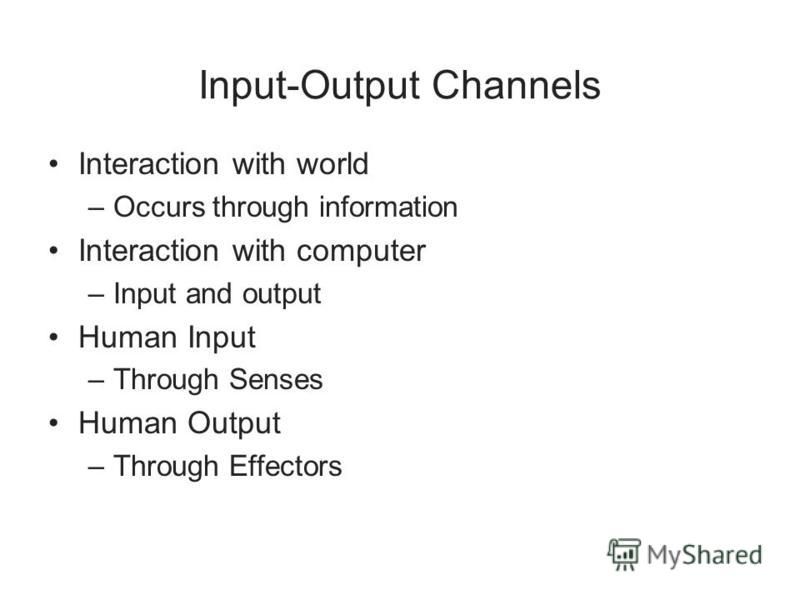 Input-Output Channels Interaction with world –Occurs through information Interaction with computer –Input and output Human Input –Through Senses Human Output –Through Effectors