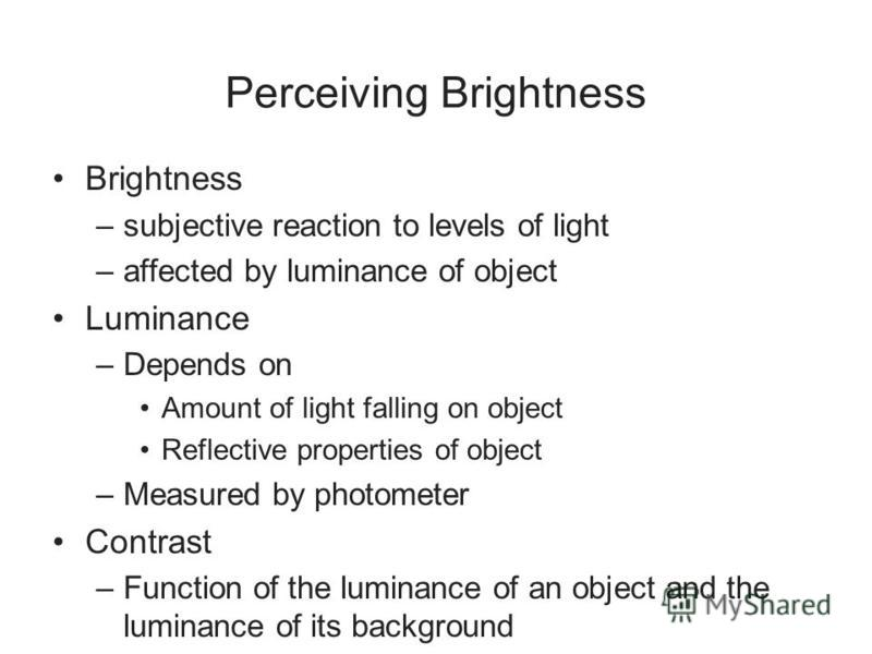Perceiving Brightness Brightness –subjective reaction to levels of light –affected by luminance of object Luminance –Depends on Amount of light falling on object Reflective properties of object –Measured by photometer Contrast –Function of the lumina