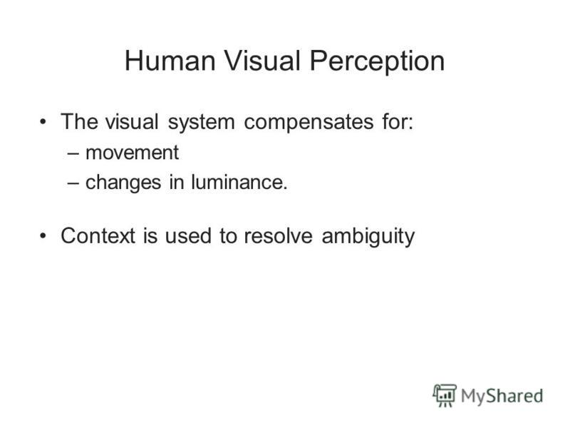 Human Visual Perception The visual system compensates for: –movement –changes in luminance. Context is used to resolve ambiguity