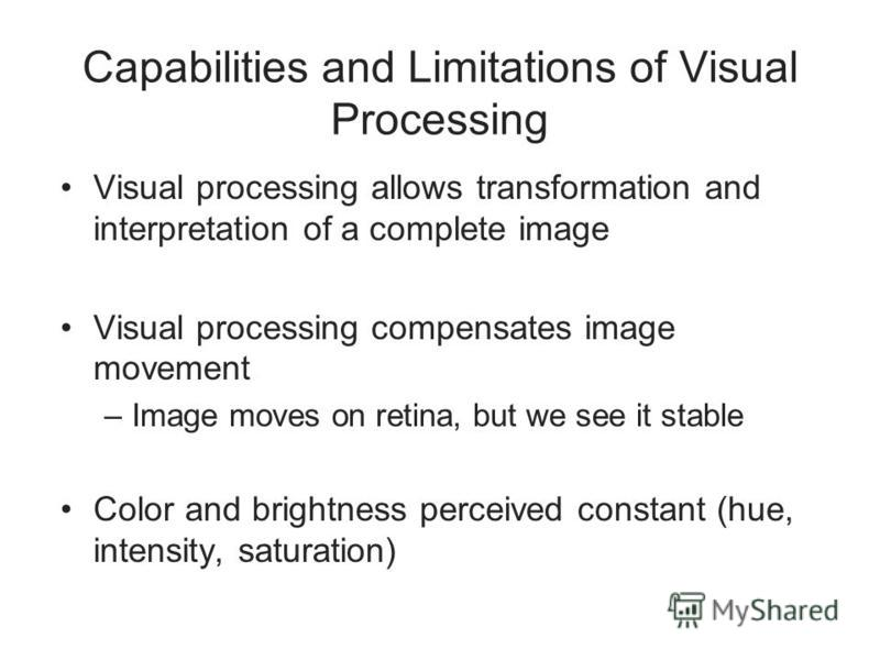 Capabilities and Limitations of Visual Processing Visual processing allows transformation and interpretation of a complete image Visual processing compensates image movement –Image moves on retina, but we see it stable Color and brightness perceived