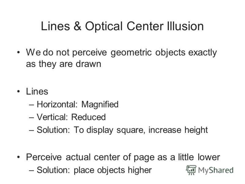 Lines & Optical Center Illusion We do not perceive geometric objects exactly as they are drawn Lines –Horizontal: Magnified –Vertical: Reduced –Solution: To display square, increase height Perceive actual center of page as a little lower –Solution: p