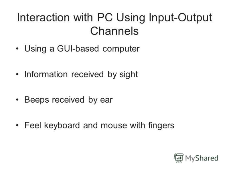 Interaction with PC Using Input-Output Channels Using a GUI-based computer Information received by sight Beeps received by ear Feel keyboard and mouse with fingers