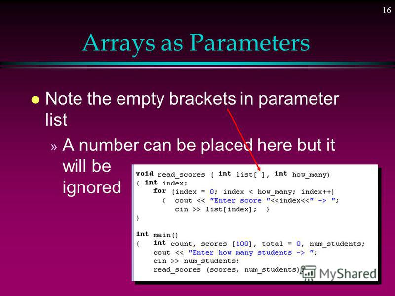 15 Arrays as Parameters l The name of the array is a pointer constant l The address of the array is passed to the function l Size of the array also passed to control loop