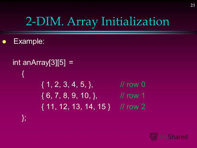 22 2-DIM. Array Initialization l Like one-dimensional arrays » Two-dimensional arrays can be initialized when they are declared l To initialize a two-dimensional array when it is declared 1. Elements of each row are enclosed within braces and separat
