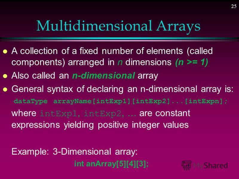 24 2-DIM. Array Initialization l Accessing all of the elements of a two-dimensional array requires two loops: one for the row, and one for the column. l Since two-dimensional arrays are typically accessed row by row, generally the row index is used a