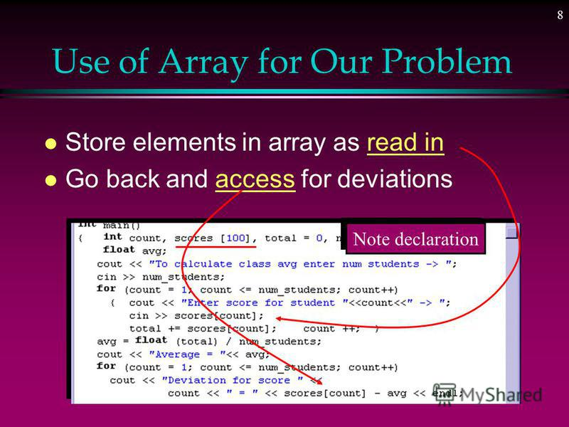 7 One Dimensional Array l Structured collection of components » All of the same type l Structure given a single name l Individual elements accessed by index indicating relative position in collection l Type of elements stored in an array can be just