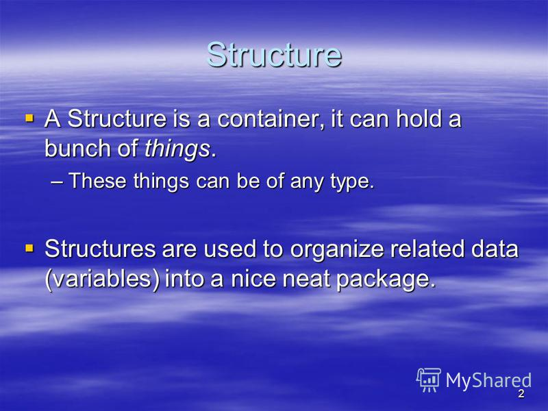 Structure A Structure is a container, it can hold a bunch of things. A Structure is a container, it can hold a bunch of things. –These things can be of any type. Structures are used to organize related data (variables) into a nice neat package. Struc