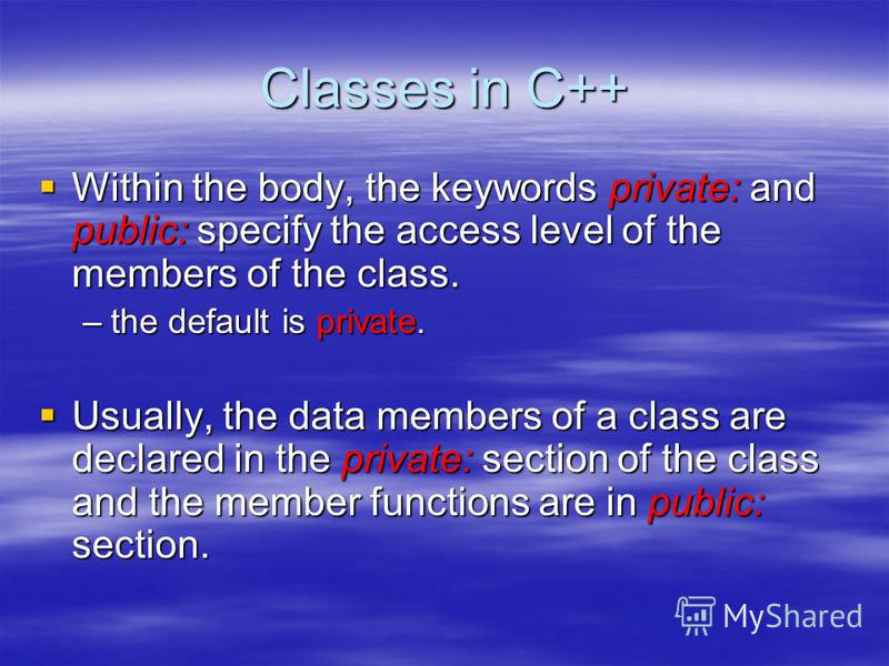Classes in C++ Within the body, the keywords private: and public: specify the access level of the members of the class. Within the body, the keywords private: and public: specify the access level of the members of the class. –the default is private.