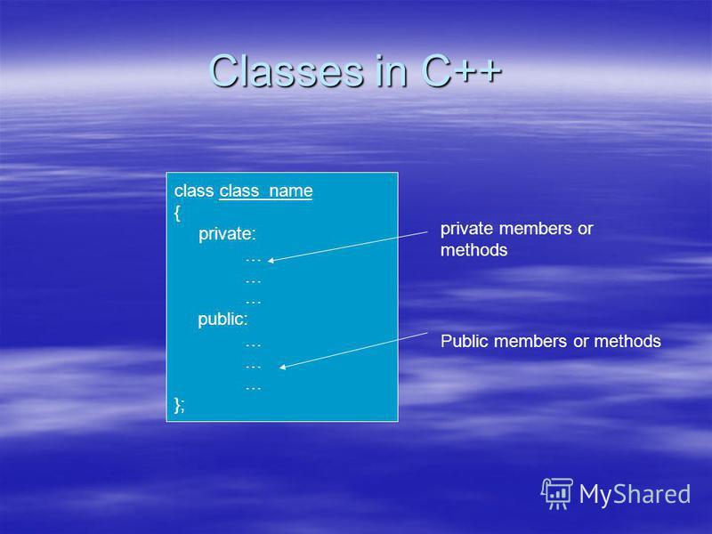 Classes in C++ class class_name { private: … public: … }; Public members or methods private members or methods