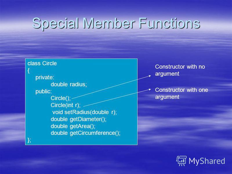 Special Member Functions class Circle { private: double radius; public: Circle(); Circle(int r); void setRadius(double r); double getDiameter(); double getArea(); double getCircumference(); }; Constructor with no argument Constructor with one argumen