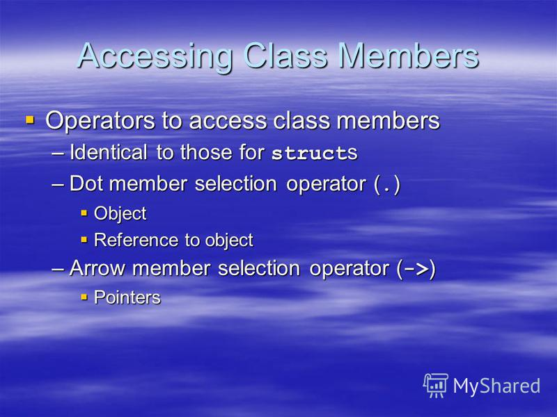 Accessing Class Members Operators to access class members Operators to access class members –Identical to those for struct s –Dot member selection operator (. ) Object Object Reference to object Reference to object –Arrow member selection operator (